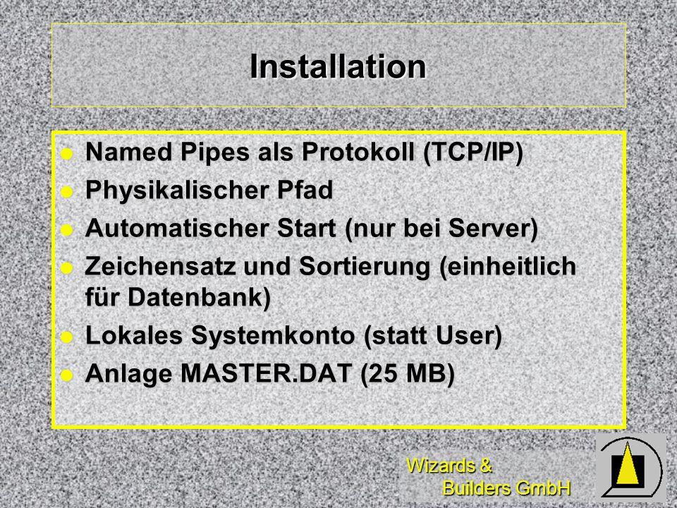 Wizards & Builders GmbH Installation Named Pipes als Protokoll (TCP/IP) Named Pipes als Protokoll (TCP/IP) Physikalischer Pfad Physikalischer Pfad Automatischer Start (nur bei Server) Automatischer Start (nur bei Server) Zeichensatz und Sortierung (einheitlich für Datenbank) Zeichensatz und Sortierung (einheitlich für Datenbank) Lokales Systemkonto (statt User) Lokales Systemkonto (statt User) Anlage MASTER.DAT (25 MB) Anlage MASTER.DAT (25 MB)