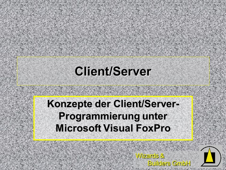 Wizards & Builders GmbH Client/Server Konzepte der Client/Server- Programmierung unter Microsoft Visual FoxPro