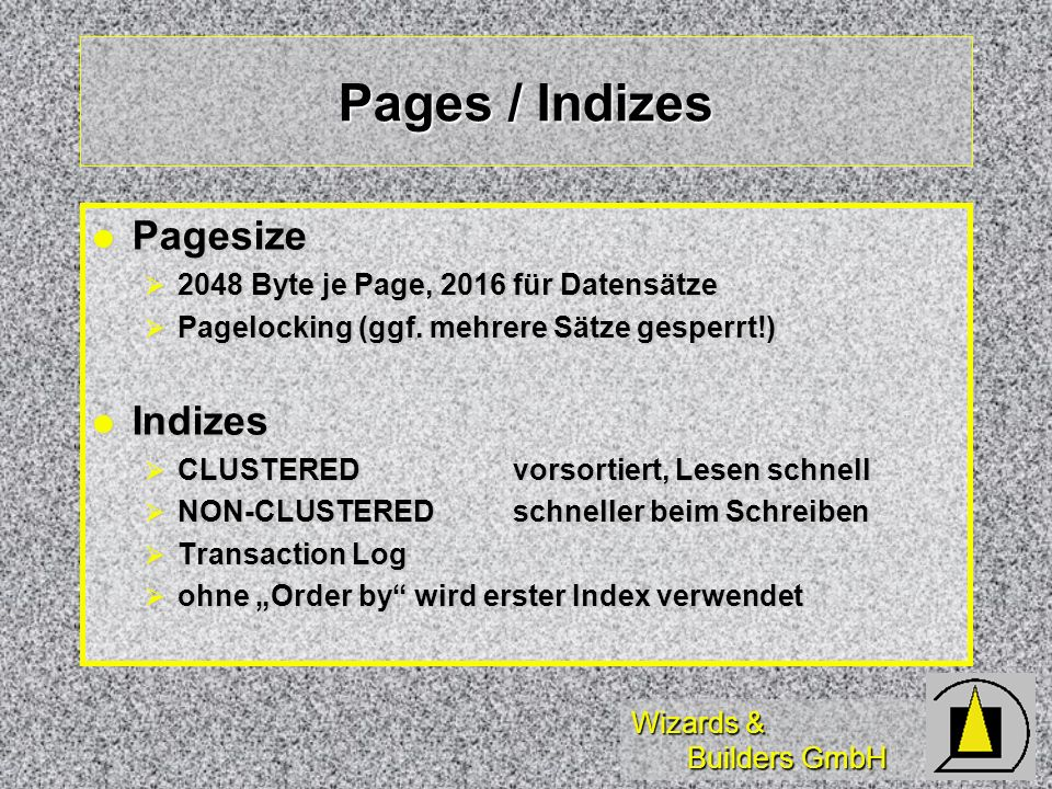 Wizards & Builders GmbH Pages / Indizes Pagesize Pagesize 2048 Byte je Page, 2016 für Datensätze 2048 Byte je Page, 2016 für Datensätze Pagelocking (ggf.