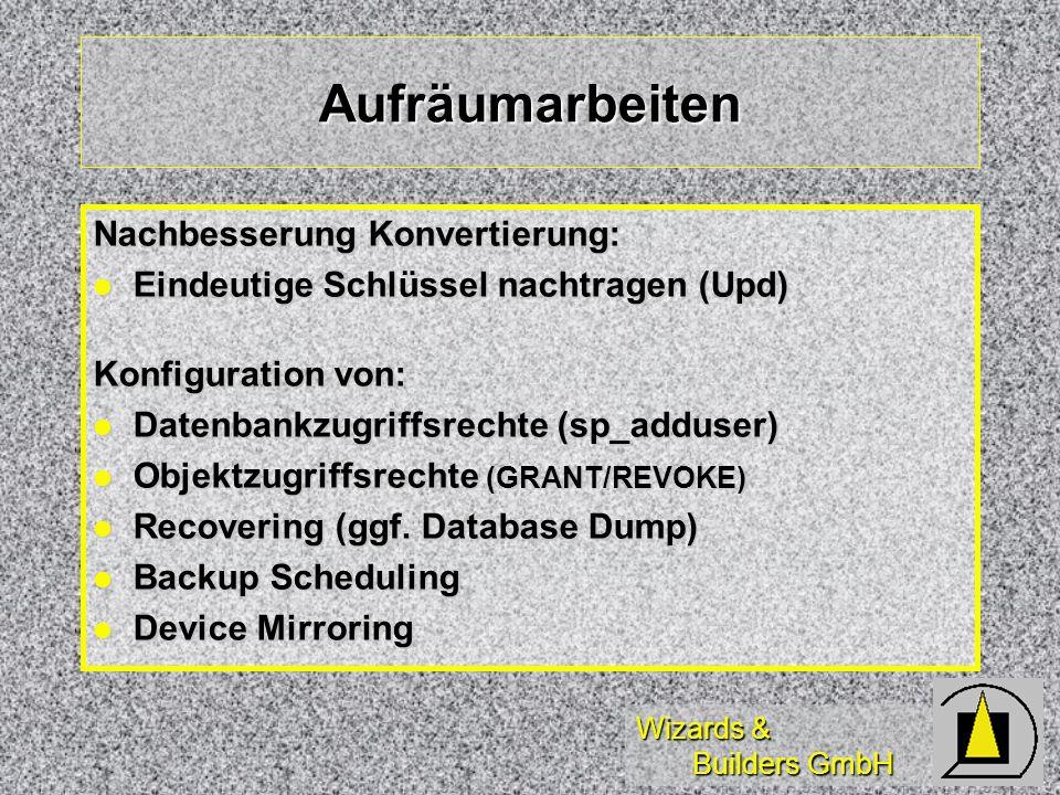 Wizards & Builders GmbH Aufräumarbeiten Nachbesserung Konvertierung: Eindeutige Schlüssel nachtragen (Upd) Eindeutige Schlüssel nachtragen (Upd) Konfiguration von: Datenbankzugriffsrechte (sp_adduser) Datenbankzugriffsrechte (sp_adduser) Objektzugriffsrechte (GRANT/REVOKE) Objektzugriffsrechte (GRANT/REVOKE) Recovering (ggf.