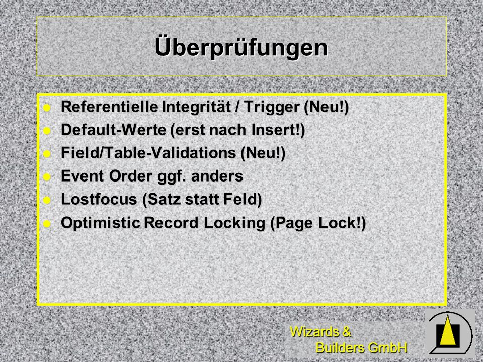 Wizards & Builders GmbH Überprüfungen Referentielle Integrität / Trigger (Neu!) Referentielle Integrität / Trigger (Neu!) Default-Werte (erst nach Insert!) Default-Werte (erst nach Insert!) Field/Table-Validations (Neu!) Field/Table-Validations (Neu!) Event Order ggf.