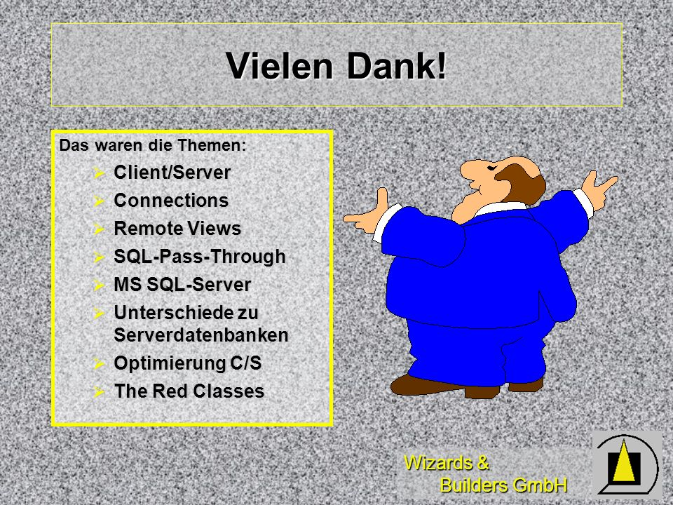 Wizards & Builders GmbH Vielen Dank! Das waren die Themen: Client/Server Client/Server Connections Connections Remote Views Remote Views SQL-Pass-Thro