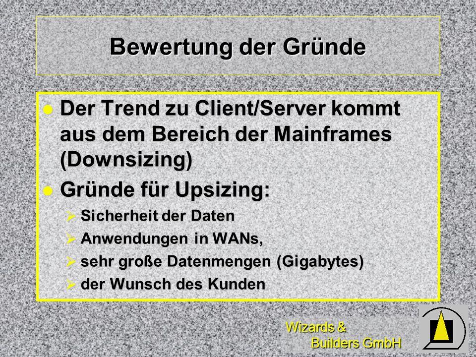 Wizards & Builders GmbH Bewertung der Gründe Der Trend zu Client/Server kommt aus dem Bereich der Mainframes (Downsizing) Der Trend zu Client/Server kommt aus dem Bereich der Mainframes (Downsizing) Gründe für Upsizing: Gründe für Upsizing: Sicherheit der Daten Sicherheit der Daten Anwendungen in WANs, Anwendungen in WANs, sehr große Datenmengen (Gigabytes) sehr große Datenmengen (Gigabytes) der Wunsch des Kunden der Wunsch des Kunden