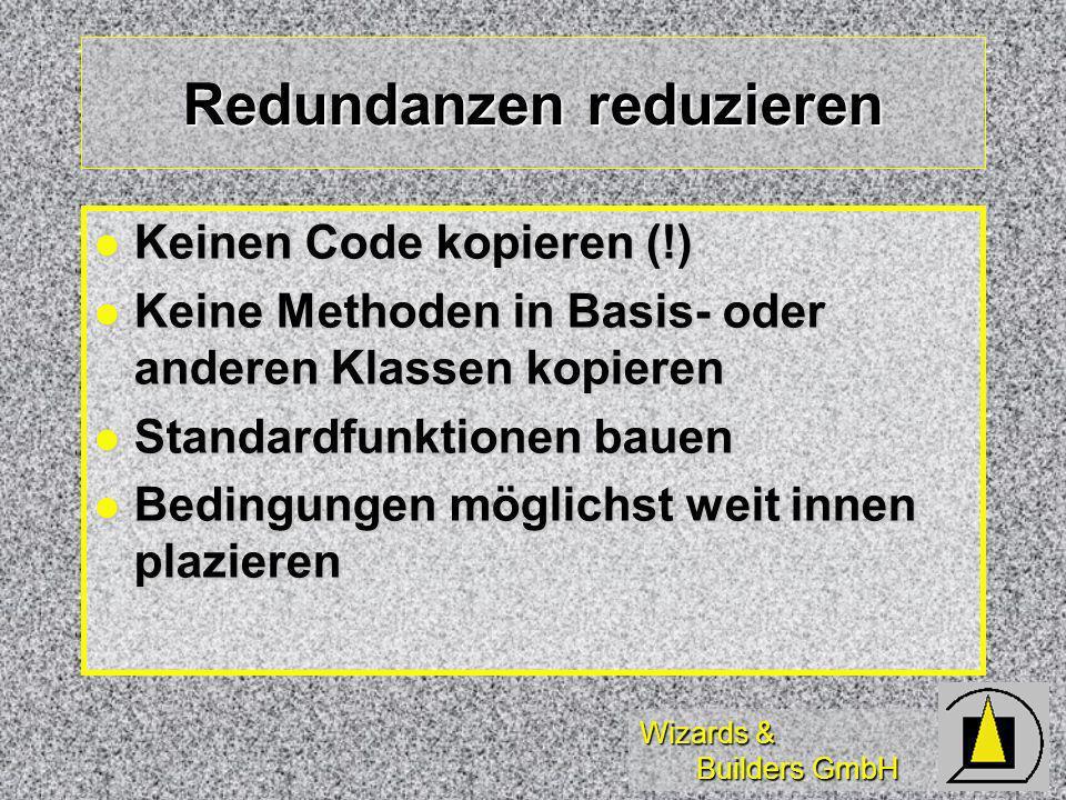 Wizards & Builders GmbH Redundanzen reduzieren Keinen Code kopieren (!) Keinen Code kopieren (!) Keine Methoden in Basis- oder anderen Klassen kopieren Keine Methoden in Basis- oder anderen Klassen kopieren Standardfunktionen bauen Standardfunktionen bauen Bedingungen möglichst weit innen plazieren Bedingungen möglichst weit innen plazieren