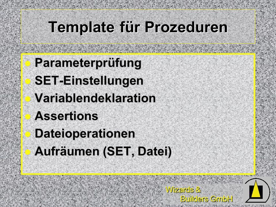 Wizards & Builders GmbH Template für Prozeduren Parameterprüfung Parameterprüfung SET-Einstellungen SET-Einstellungen Variablendeklaration Variablendeklaration Assertions Assertions Dateioperationen Dateioperationen Aufräumen (SET, Datei) Aufräumen (SET, Datei)