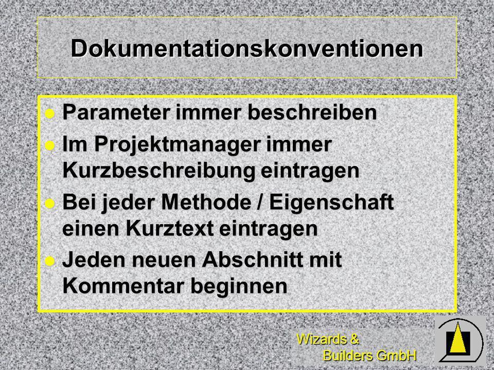 Wizards & Builders GmbH Dokumentationskonventionen Parameter immer beschreiben Parameter immer beschreiben Im Projektmanager immer Kurzbeschreibung eintragen Im Projektmanager immer Kurzbeschreibung eintragen Bei jeder Methode / Eigenschaft einen Kurztext eintragen Bei jeder Methode / Eigenschaft einen Kurztext eintragen Jeden neuen Abschnitt mit Kommentar beginnen Jeden neuen Abschnitt mit Kommentar beginnen