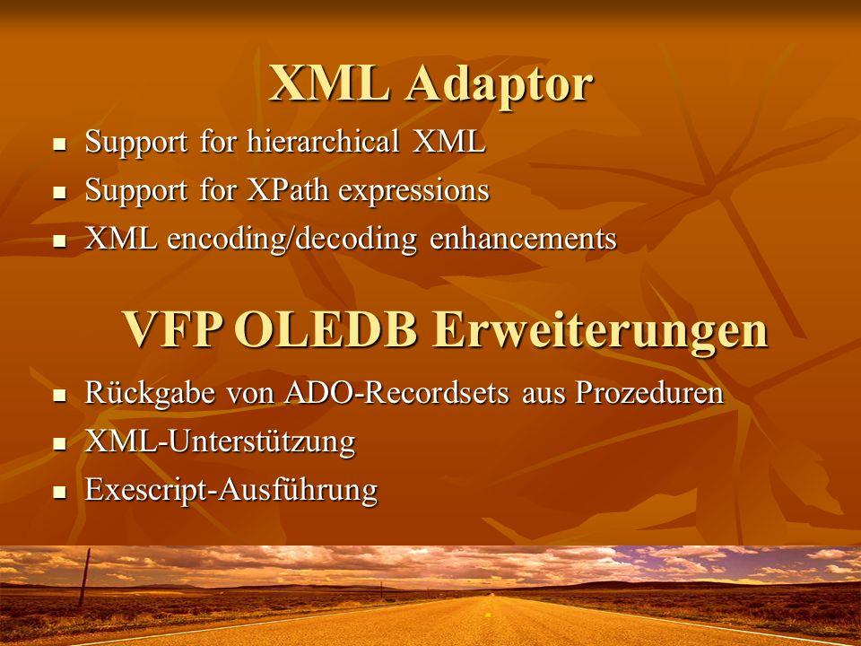 XML Adaptor Support for hierarchical XML Support for hierarchical XML Support for XPath expressions Support for XPath expressions XML encoding/decoding enhancements XML encoding/decoding enhancements VFP OLEDB Erweiterungen Rückgabe von ADO-Recordsets aus Prozeduren Rückgabe von ADO-Recordsets aus Prozeduren XML-Unterstützung XML-Unterstützung Exescript-Ausführung Exescript-Ausführung