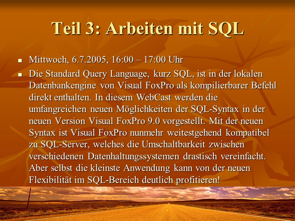 Teil 3: Arbeiten mit SQL Mittwoch, 6.7.2005, 16:00 – 17:00 Uhr Mittwoch, 6.7.2005, 16:00 – 17:00 Uhr Die Standard Query Language, kurz SQL, ist in der lokalen Datenbankengine von Visual FoxPro als kompilierbarer Befehl direkt enthalten.