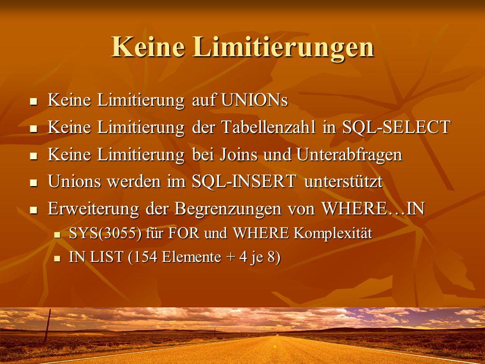 Keine Limitierungen Keine Limitierung auf UNIONs Keine Limitierung auf UNIONs Keine Limitierung der Tabellenzahl in SQL-SELECT Keine Limitierung der Tabellenzahl in SQL-SELECT Keine Limitierung bei Joins und Unterabfragen Keine Limitierung bei Joins und Unterabfragen Unions werden im SQL-INSERT unterstützt Unions werden im SQL-INSERT unterstützt Erweiterung der Begrenzungen von WHERE…IN Erweiterung der Begrenzungen von WHERE…IN SYS(3055) für FOR und WHERE Komplexität SYS(3055) für FOR und WHERE Komplexität IN LIST (154 Elemente + 4 je 8) IN LIST (154 Elemente + 4 je 8)