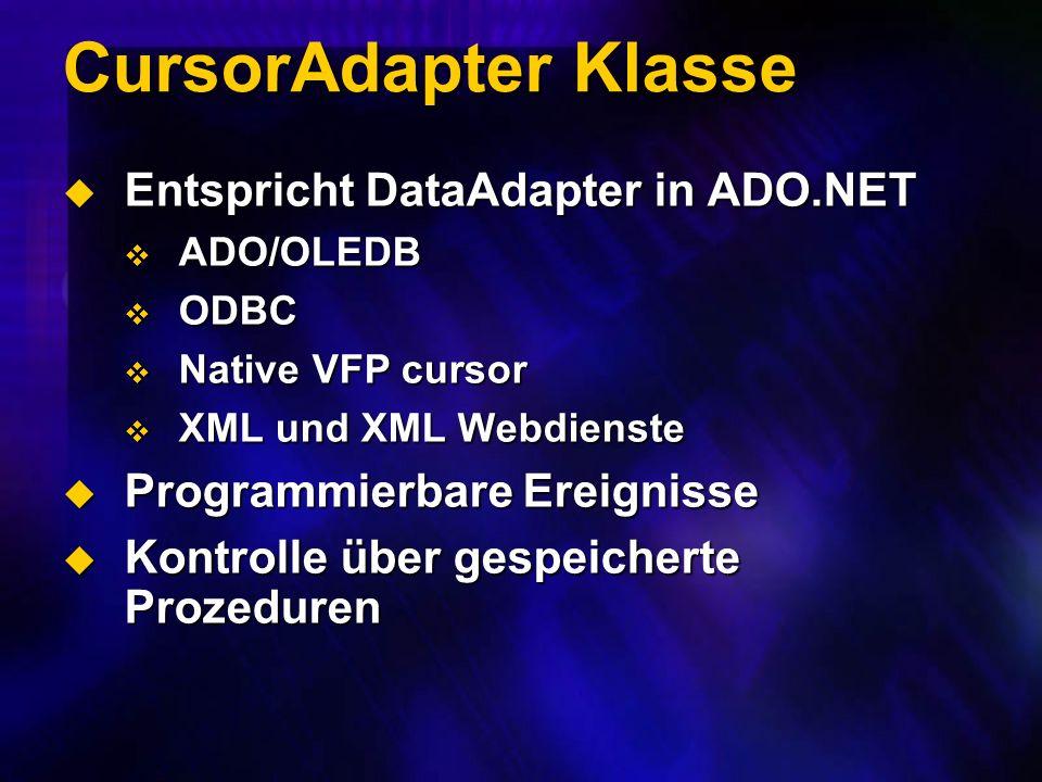 CursorAdapter Klasse Entspricht DataAdapter in ADO.NET Entspricht DataAdapter in ADO.NET ADO/OLEDB ADO/OLEDB ODBC ODBC Native VFP cursor Native VFP cursor XML und XML Webdienste XML und XML Webdienste Programmierbare Ereignisse Programmierbare Ereignisse Kontrolle über gespeicherte Prozeduren Kontrolle über gespeicherte Prozeduren
