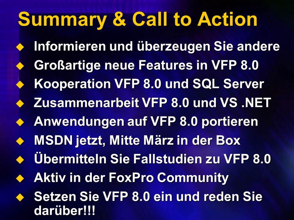 Summary & Call to Action Informieren und überzeugen Sie andere Informieren und überzeugen Sie andere Großartige neue Features in VFP 8.0 Großartige neue Features in VFP 8.0 Kooperation VFP 8.0 und SQL Server Kooperation VFP 8.0 und SQL Server Zusammenarbeit VFP 8.0 und VS.NET Zusammenarbeit VFP 8.0 und VS.NET Anwendungen auf VFP 8.0 portieren Anwendungen auf VFP 8.0 portieren MSDN jetzt, Mitte März in der Box MSDN jetzt, Mitte März in der Box Übermitteln Sie Fallstudien zu VFP 8.0 Übermitteln Sie Fallstudien zu VFP 8.0 Aktiv in der FoxPro Community Aktiv in der FoxPro Community Setzen Sie VFP 8.0 ein und reden Sie darüber!!.