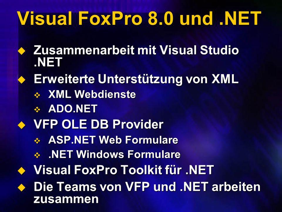 Visual FoxPro 8.0 und.NET Zusammenarbeit mit Visual Studio.NET Zusammenarbeit mit Visual Studio.NET Erweiterte Unterstützung von XML Erweiterte Unterstützung von XML XML Webdienste XML Webdienste ADO.NET ADO.NET VFP OLE DB Provider VFP OLE DB Provider ASP.NET Web Formulare ASP.NET Web Formulare.NET Windows Formulare.NET Windows Formulare Visual FoxPro Toolkit für.NET Visual FoxPro Toolkit für.NET Die Teams von VFP und.NET arbeiten zusammen Die Teams von VFP und.NET arbeiten zusammen