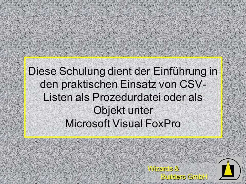 Wizards & Builders GmbH Diese Schulung dient der Einführung in den praktischen Einsatz von CSV- Listen als Prozedurdatei oder als Objekt unter Microsoft Visual FoxPro