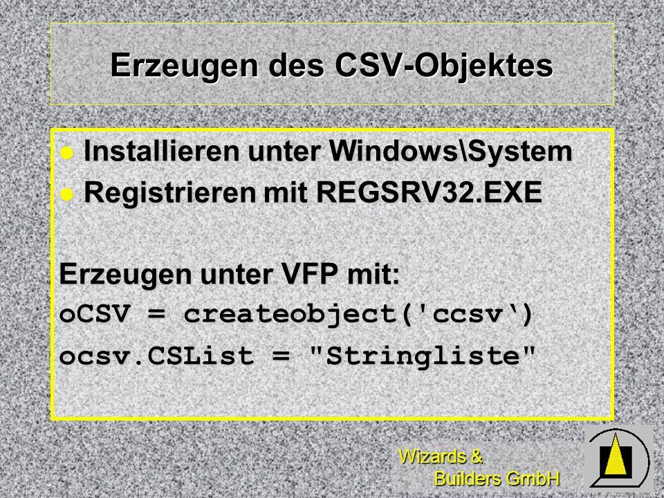 Wizards & Builders GmbH Erzeugen des CSV-Objektes Installieren unter Windows\System Installieren unter Windows\System Registrieren mit REGSRV32.EXE Registrieren mit REGSRV32.EXE Erzeugen unter VFP mit: oCSV = createobject( ccsv) ocsv.CSList = Stringliste