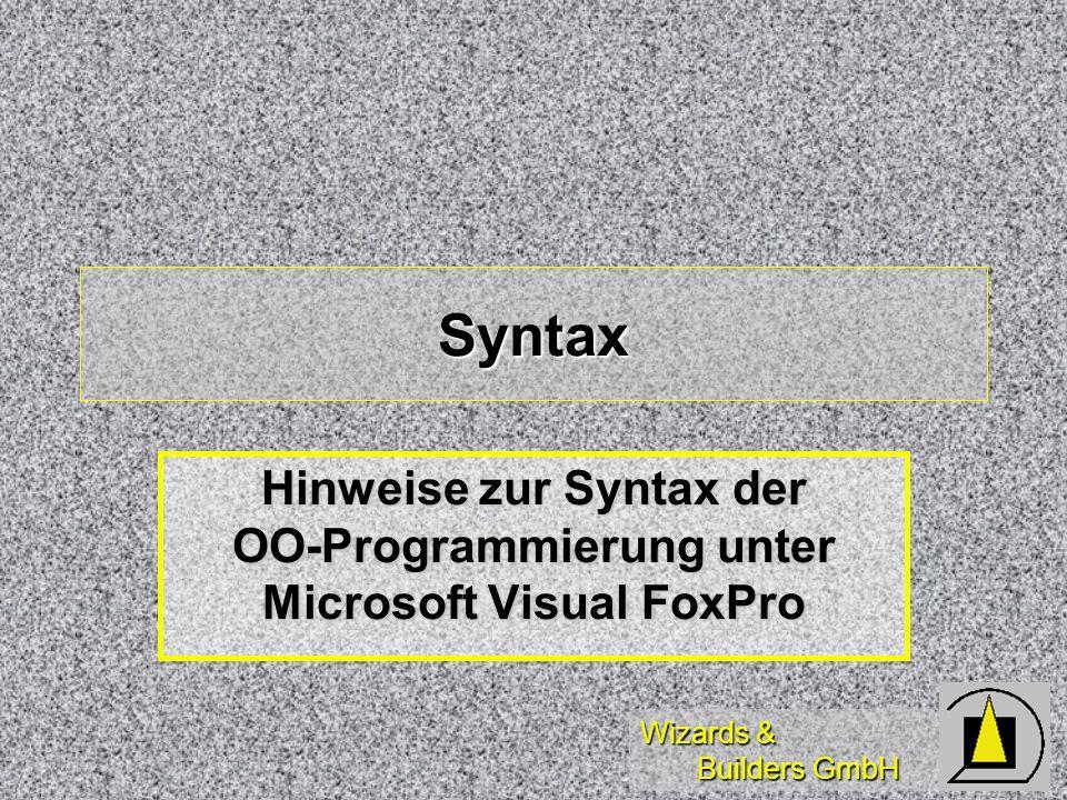 Wizards & Builders GmbH Syntax Hinweise zur Syntax der OO-Programmierung unter Microsoft Visual FoxPro