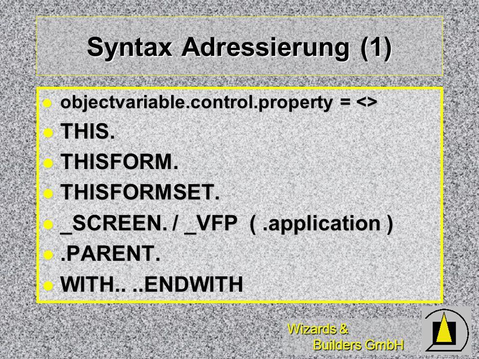 Wizards & Builders GmbH Syntax Adressierung (1) objectvariable.control.property = <> objectvariable.control.property = <> THIS. THIS. THISFORM. THISFO