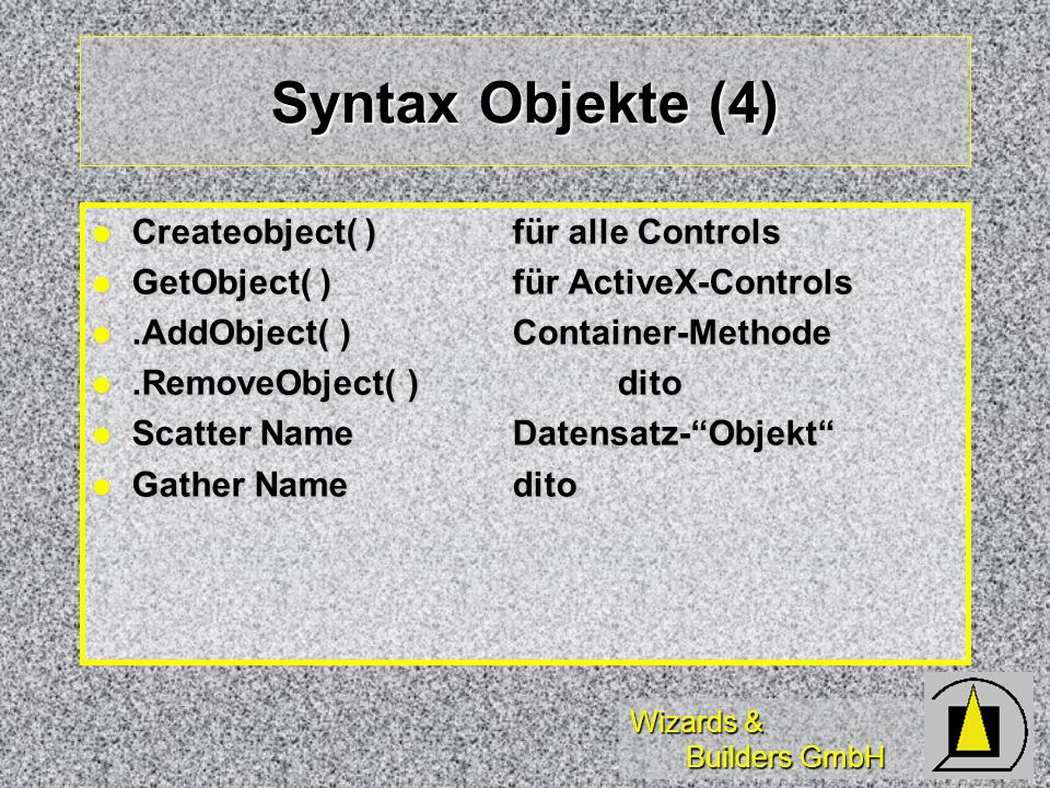 Wizards & Builders GmbH Syntax Objekte (4) Createobject( )für alle Controls Createobject( )für alle Controls GetObject( )für ActiveX-Controls GetObject( )für ActiveX-Controls.AddObject( )Container-Methode.AddObject( )Container-Methode.RemoveObject( )dito.RemoveObject( )dito Scatter NameDatensatz-Objekt Scatter NameDatensatz-Objekt Gather Namedito Gather Namedito