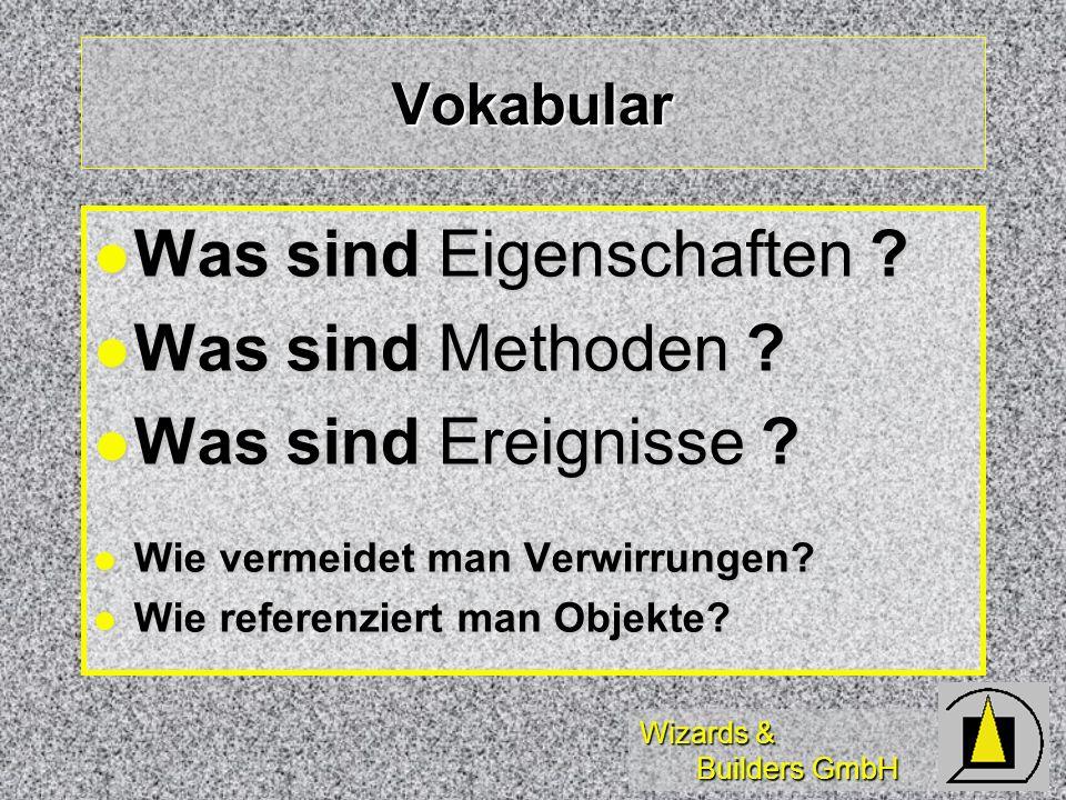Wizards & Builders GmbH Vokabular Was sind Eigenschaften ? Was sind Eigenschaften ? Was sind Methoden ? Was sind Methoden ? Was sind Ereignisse ? Was