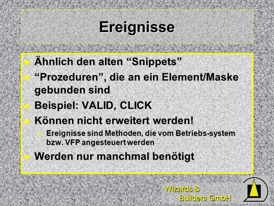 Wizards & Builders GmbH Ereignisse Ähnlich den alten Snippets Ähnlich den alten Snippets Prozeduren, die an ein Element/Maske gebunden sind Prozeduren