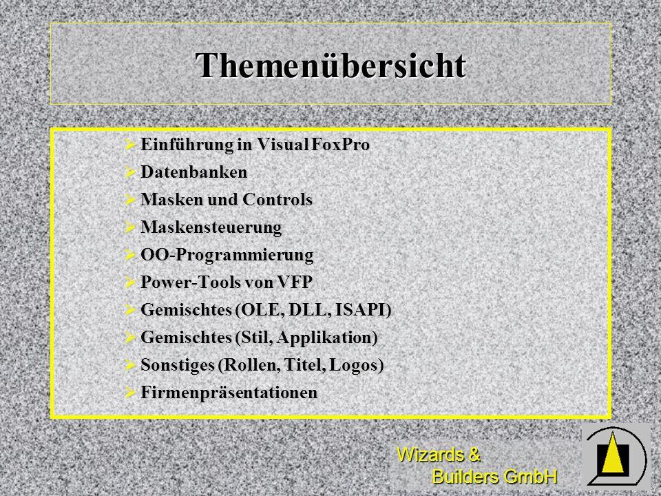 Wizards & Builders GmbH Themenübersicht Einführung in Visual FoxPro Einführung in Visual FoxPro Datenbanken Datenbanken Masken und Controls Masken und Controls Maskensteuerung Maskensteuerung OO-Programmierung OO-Programmierung Power-Tools von VFP Power-Tools von VFP Gemischtes (OLE, DLL, ISAPI) Gemischtes (OLE, DLL, ISAPI) Gemischtes (Stil, Applikation) Gemischtes (Stil, Applikation) Sonstiges (Rollen, Titel, Logos) Sonstiges (Rollen, Titel, Logos) Firmenpräsentationen Firmenpräsentationen