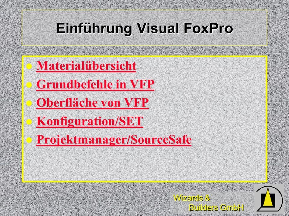 Wizards & Builders GmbH Einführung Visual FoxPro Materialübersicht Materialübersicht Materialübersicht Grundbefehle in VFP Grundbefehle in VFP Grundbe