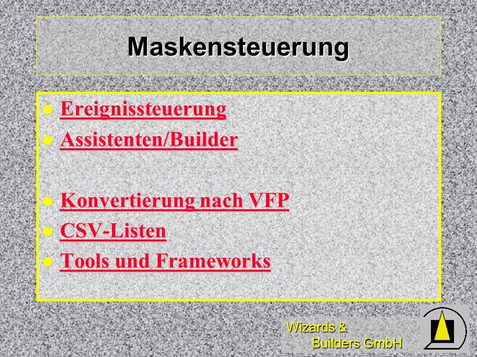Wizards & Builders GmbH Maskensteuerung Ereignissteuerung Ereignissteuerung Ereignissteuerung Assistenten/Builder Assistenten/Builder Assistenten/Builder Konvertierung nach VFP Konvertierung nach VFP Konvertierung nach VFP Konvertierung nach VFP CSV-Listen CSV-Listen CSV-Listen Tools und Frameworks Tools und Frameworks Tools und Frameworks Tools und Frameworks