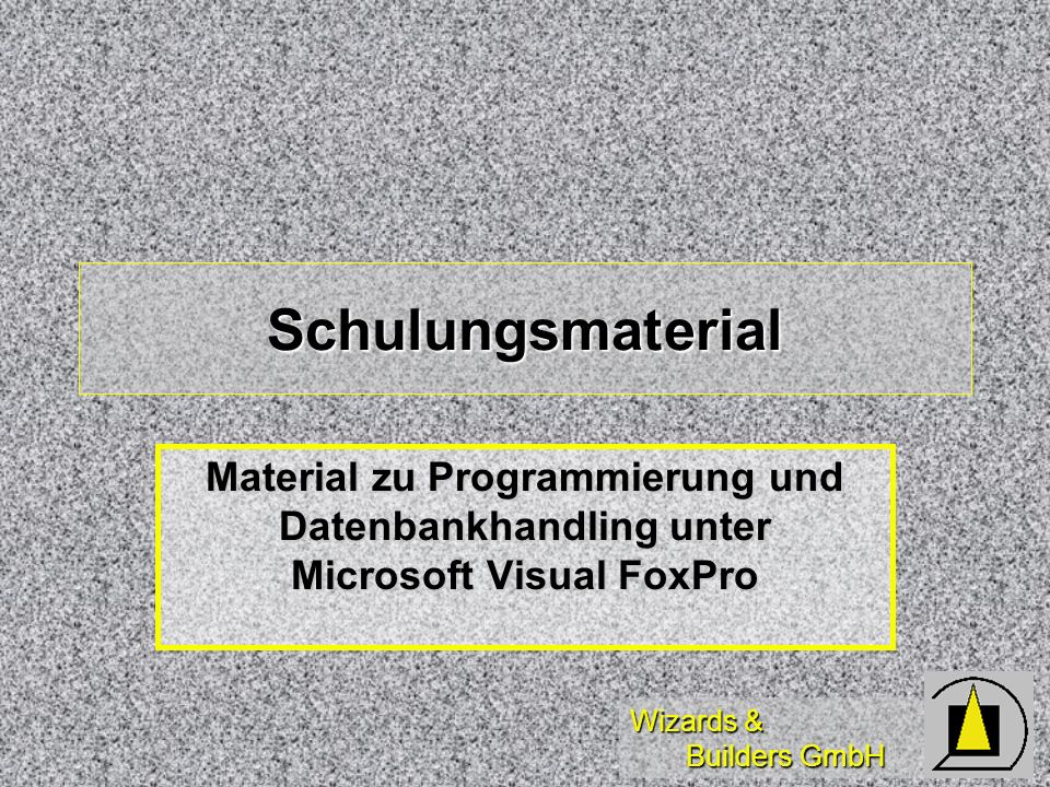 Wizards & Builders GmbH Das nachfolgend vorgestellte Material dient zur eigenständigen Einarbeitung in die Programmierung mit und das Datenbankhandling von Microsoft Visual FoxPro