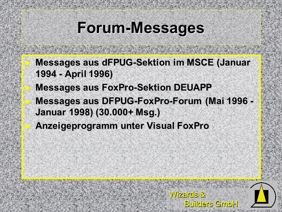 Wizards & Builders GmbH Forum-Messages Messages aus dFPUG-Sektion im MSCE (Januar April 1996) Messages aus dFPUG-Sektion im MSCE (Januar April 1996) Messages aus FoxPro-Sektion DEUAPP Messages aus FoxPro-Sektion DEUAPP Messages aus DFPUG-FoxPro-Forum (Mai Januar 1998) ( Msg.) Messages aus DFPUG-FoxPro-Forum (Mai Januar 1998) ( Msg.) Anzeigeprogramm unter Visual FoxPro Anzeigeprogramm unter Visual FoxPro