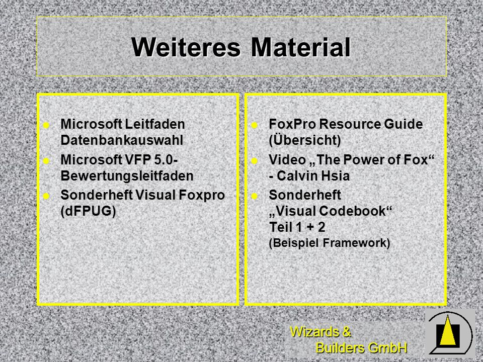 Wizards & Builders GmbH Weiteres Material Microsoft Leitfaden Datenbankauswahl Microsoft Leitfaden Datenbankauswahl Microsoft VFP 5.0- Bewertungsleitfaden Microsoft VFP 5.0- Bewertungsleitfaden Sonderheft Visual Foxpro (dFPUG) Sonderheft Visual Foxpro (dFPUG) FoxPro Resource Guide (Übersicht) FoxPro Resource Guide (Übersicht) Video The Power of Fox - Calvin Hsia Video The Power of Fox - Calvin Hsia Sonderheft Visual Codebook Teil (Beispiel Framework) Sonderheft Visual Codebook Teil (Beispiel Framework)