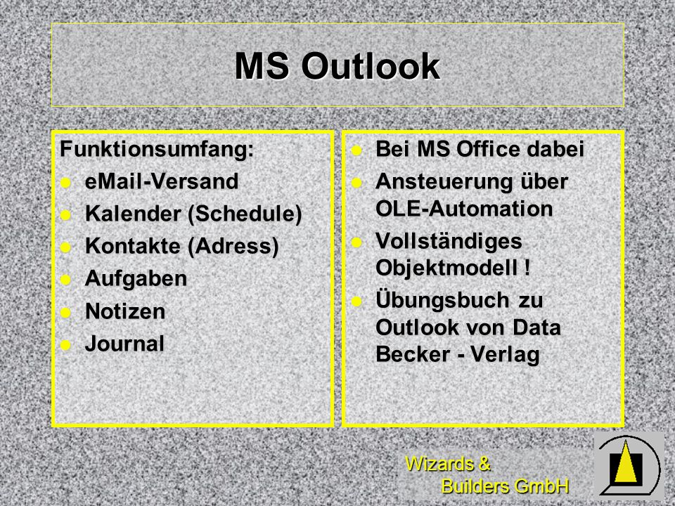 Wizards & Builders GmbH MS Outlook Funktionsumfang: eMail-Versand eMail-Versand Kalender (Schedule) Kalender (Schedule) Kontakte (Adress) Kontakte (Adress) Aufgaben Aufgaben Notizen Notizen Journal Journal Bei MS Office dabei Bei MS Office dabei Ansteuerung über OLE-Automation Ansteuerung über OLE-Automation Vollständiges Objektmodell .