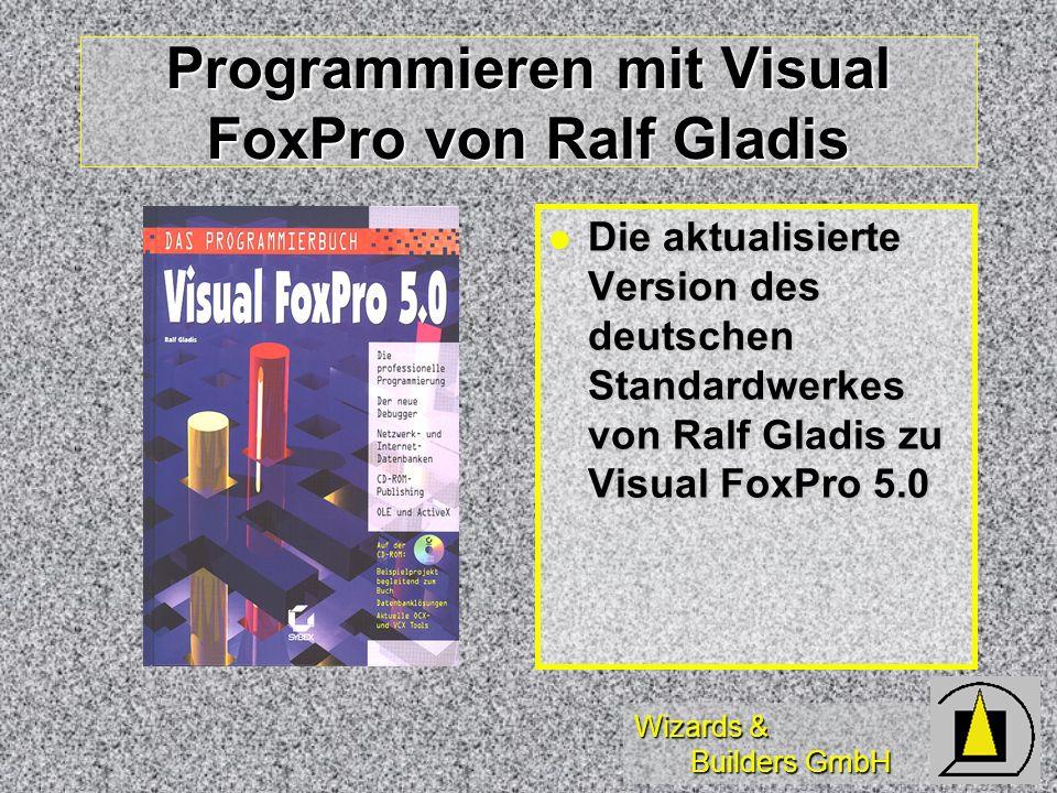 Wizards & Builders GmbH Programmieren mit Visual FoxPro von Ralf Gladis Die aktualisierte Version des deutschen Standardwerkes von Ralf Gladis zu Visual FoxPro 5.0 Die aktualisierte Version des deutschen Standardwerkes von Ralf Gladis zu Visual FoxPro 5.0
