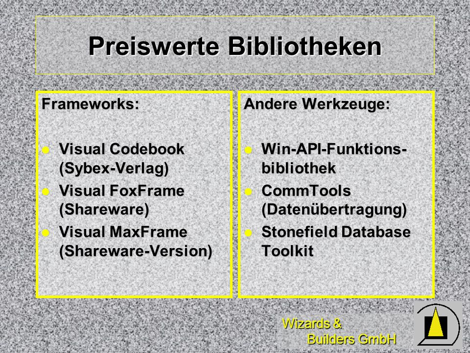 Wizards & Builders GmbH Preiswerte Bibliotheken Frameworks: Visual Codebook (Sybex-Verlag) Visual Codebook (Sybex-Verlag) Visual FoxFrame (Shareware) Visual FoxFrame (Shareware) Visual MaxFrame (Shareware-Version) Visual MaxFrame (Shareware-Version) Andere Werkzeuge: Win-API-Funktions- bibliothek Win-API-Funktions- bibliothek CommTools (Datenübertragung) CommTools (Datenübertragung) Stonefield Database Toolkit Stonefield Database Toolkit