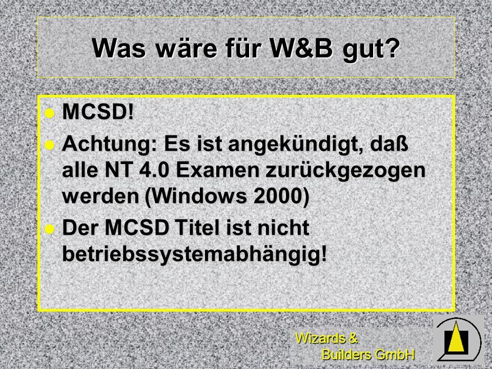Wizards & Builders GmbH Was wäre für W&B gut? MCSD! MCSD! Achtung: Es ist angekündigt, daß alle NT 4.0 Examen zurückgezogen werden (Windows 2000) Acht