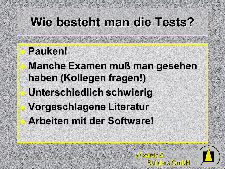 Wizards & Builders GmbH Wie besteht man die Tests? Pauken! Pauken! Manche Examen muß man gesehen haben (Kollegen fragen!) Manche Examen muß man gesehe