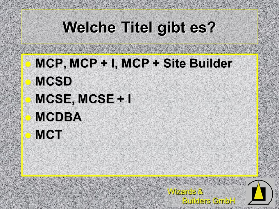 Wizards & Builders GmbH Welche Titel gibt es? MCP, MCP + I, MCP + Site Builder MCP, MCP + I, MCP + Site Builder MCSD MCSD MCSE, MCSE + I MCSE, MCSE +