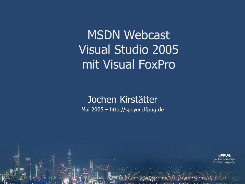MSDN Webcast Visual Studio 2005 mit Visual FoxPro Jochen Kirstätter Mai 2005 – http://speyer.dfpug.de