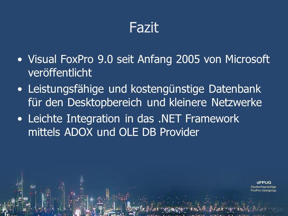 Fazit Visual FoxPro 9.0 seit Anfang 2005 von Microsoft veröffentlicht Leistungsfähige und kostengünstige Datenbank für den Desktopbereich und kleinere Netzwerke Leichte Integration in das.NET Framework mittels ADOX und OLE DB Provider