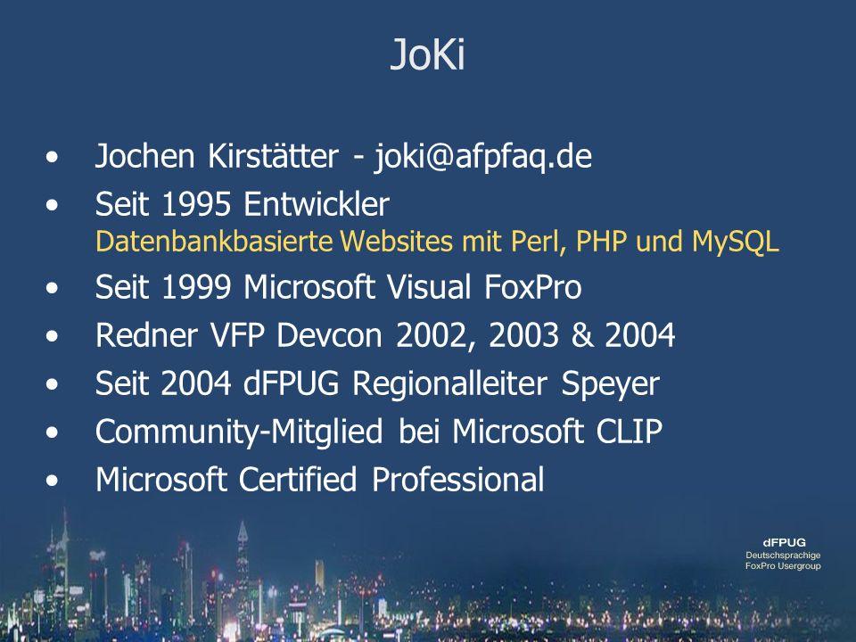 JoKi Jochen Kirstätter - joki@afpfaq.de Seit 1995 Entwickler Datenbankbasierte Websites mit Perl, PHP und MySQL Seit 1999 Microsoft Visual FoxPro Redner VFP Devcon 2002, 2003 & 2004 Seit 2004 dFPUG Regionalleiter Speyer Community-Mitglied bei Microsoft CLIP Microsoft Certified Professional
