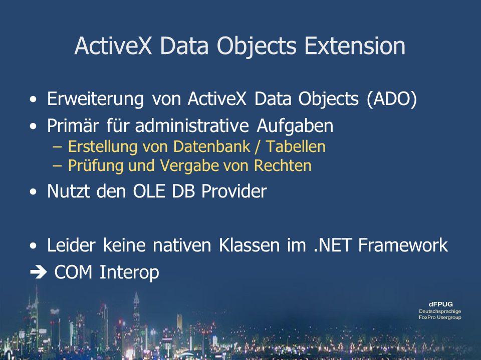 ActiveX Data Objects Extension Erweiterung von ActiveX Data Objects (ADO) Primär für administrative Aufgaben –Erstellung von Datenbank / Tabellen –Prüfung und Vergabe von Rechten Nutzt den OLE DB Provider Leider keine nativen Klassen im.NET Framework COM Interop