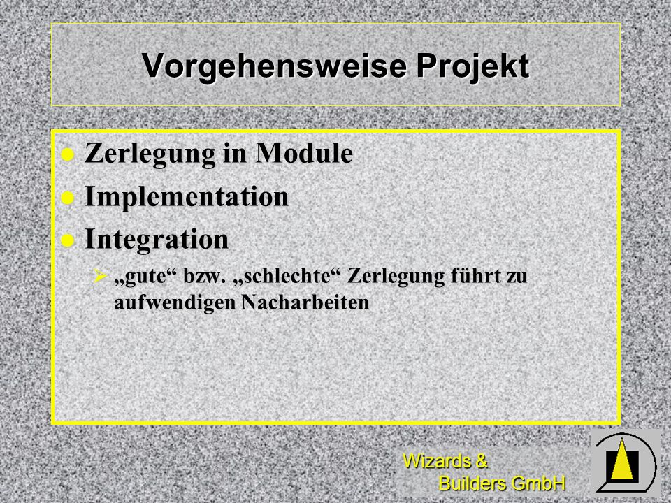 Wizards & Builders GmbH Vorgehensweise Projekt Zerlegung in Module Zerlegung in Module Implementation Implementation Integration Integration gute bzw.