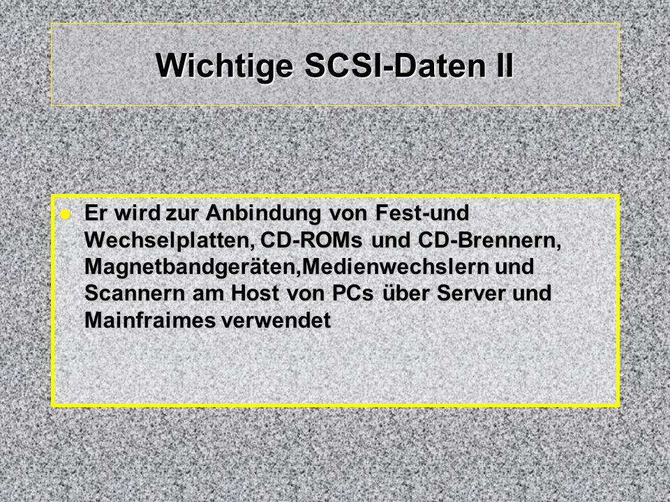Wichtige SCSI-Daten II Er wird zur Anbindung von Fest-und Wechselplatten, CD-ROMs und CD-Brennern, Magnetbandgeräten,Medienwechslern und Scannern am H