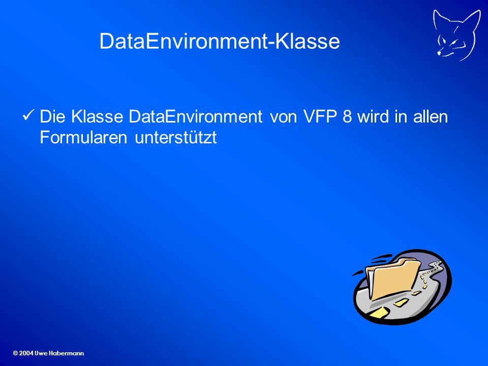 © 2004 Uwe Habermann DataEnvironment-Klasse Die Klasse DataEnvironment von VFP 8 wird in allen Formularen unterstützt