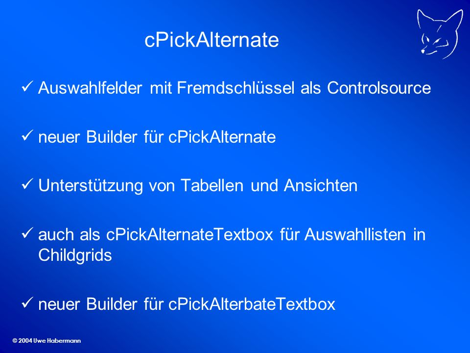 © 2004 Uwe Habermann cPickAlternate Auswahlfelder mit Fremdschlüssel als Controlsource neuer Builder für cPickAlternate Unterstützung von Tabellen und