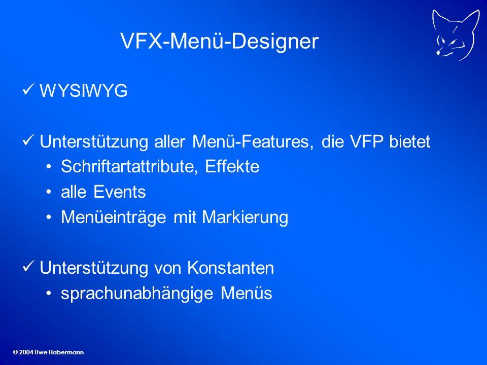 © 2004 Uwe Habermann VFX-Menü-Designer WYSIWYG Unterstützung aller Menü-Features, die VFP bietet Schriftartattribute, Effekte alle Events Menüeinträge