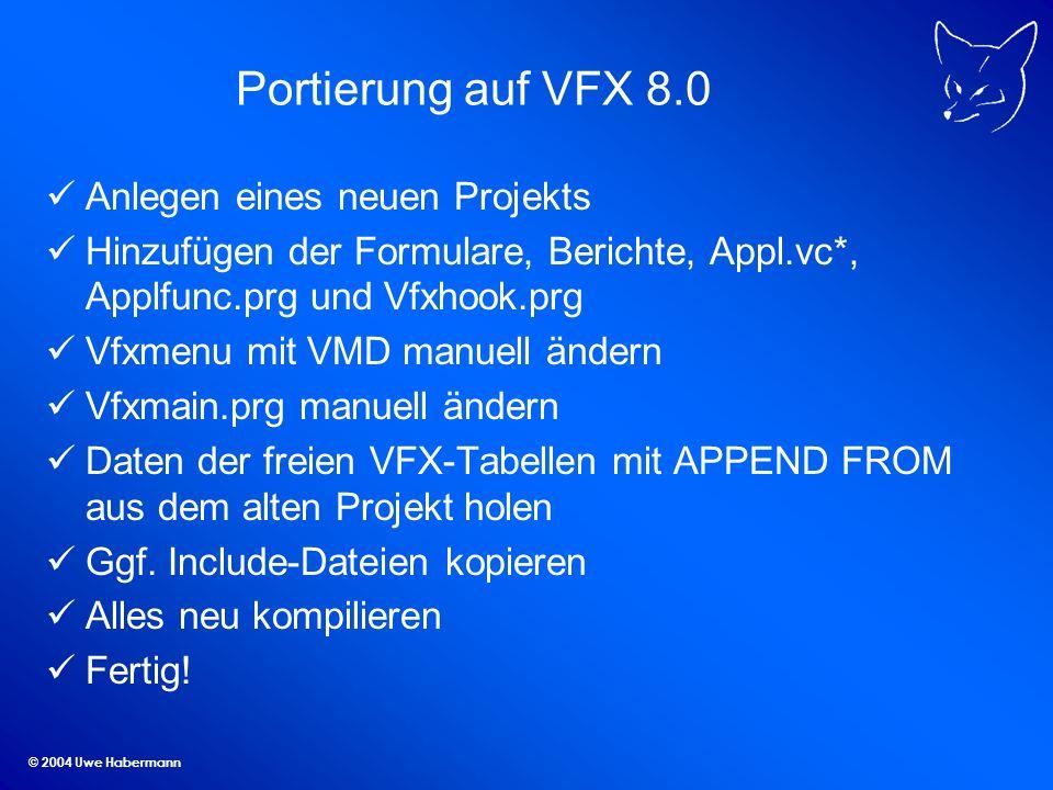 © 2004 Uwe Habermann Portierung auf VFX 8.0 Anlegen eines neuen Projekts Hinzufügen der Formulare, Berichte, Appl.vc*, Applfunc.prg und Vfxhook.prg Vf