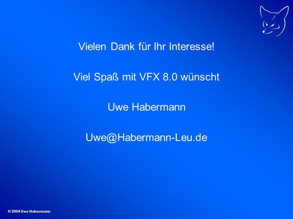 © 2004 Uwe Habermann Vielen Dank für Ihr Interesse! Viel Spaß mit VFX 8.0 wünscht Uwe Habermann Uwe@Habermann-Leu.de