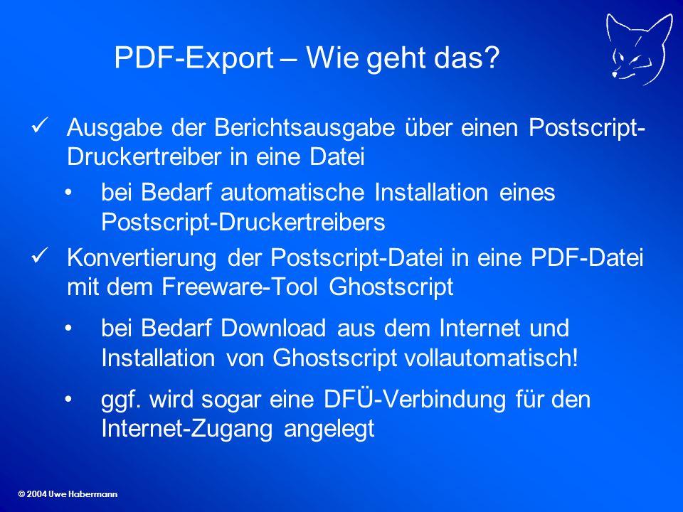 © 2004 Uwe Habermann PDF-Export – Wie geht das? Ausgabe der Berichtsausgabe über einen Postscript- Druckertreiber in eine Datei bei Bedarf automatisch