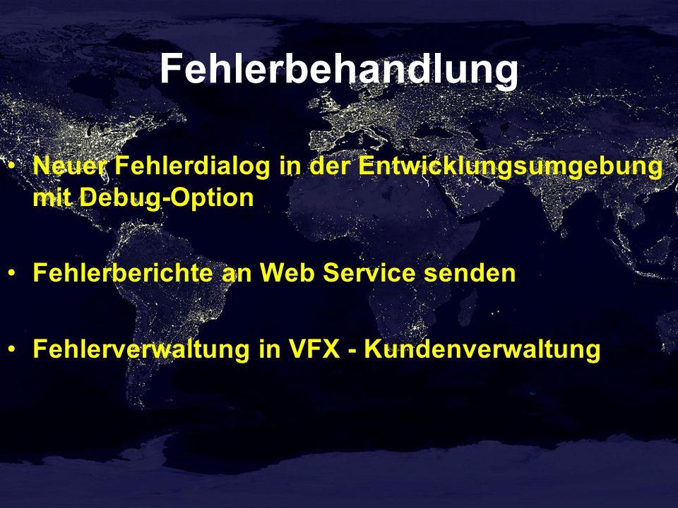 Fehlerbehandlung Neuer Fehlerdialog in der Entwicklungsumgebung mit Debug-Option Fehlerberichte an Web Service senden Fehlerverwaltung in VFX - Kundenverwaltung