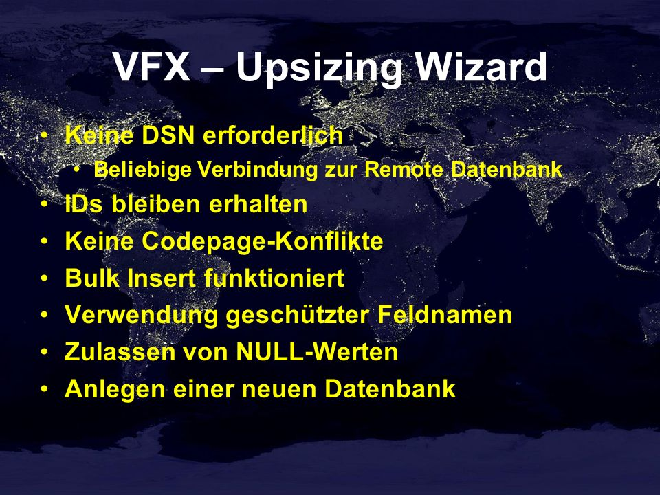 VFX – Upsizing Wizard Keine DSN erforderlich Beliebige Verbindung zur Remote Datenbank IDs bleiben erhalten Keine Codepage-Konflikte Bulk Insert funktioniert Verwendung geschützter Feldnamen Zulassen von NULL-Werten Anlegen einer neuen Datenbank