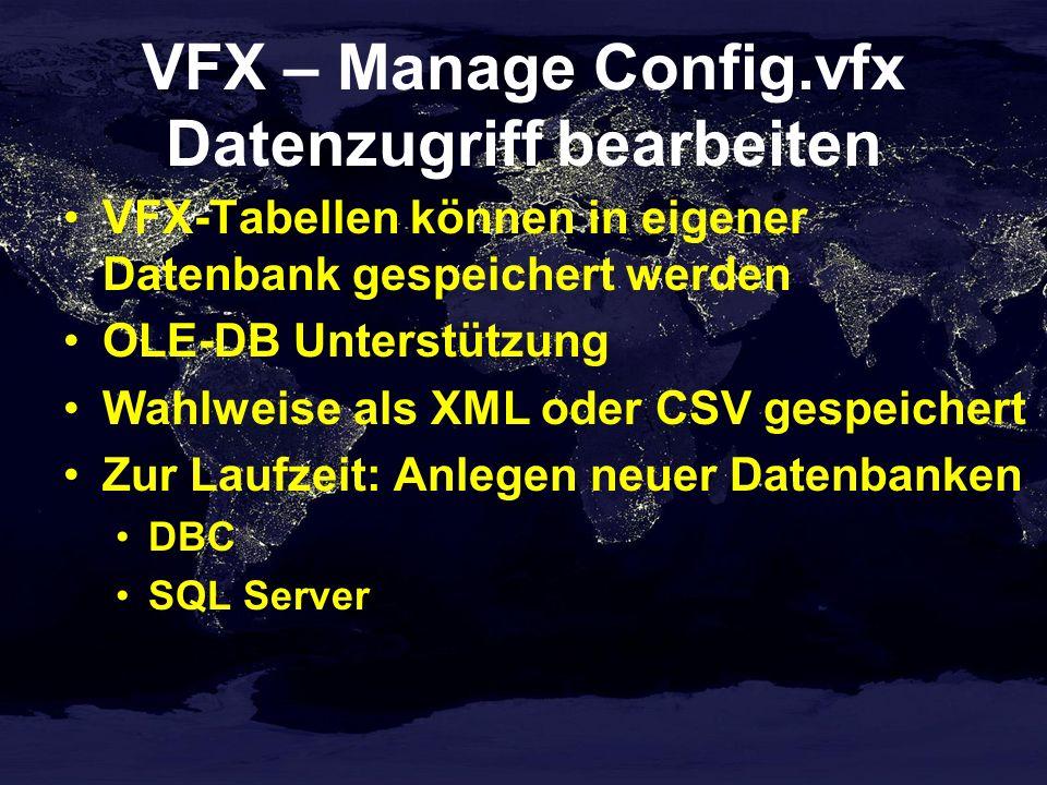 VFX – Manage Config.vfx Datenzugriff bearbeiten VFX-Tabellen können in eigener Datenbank gespeichert werden OLE-DB Unterstützung Wahlweise als XML oder CSV gespeichert Zur Laufzeit: Anlegen neuer Datenbanken DBC SQL Server
